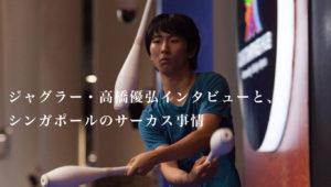 ジャグラー・高橋優弘インタビューと、シンガポールのサーカス事情。